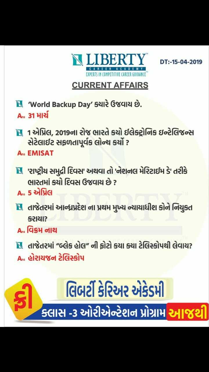 "💯 GPSC તૈયારી - LIBERTY DT : - 15 - 04 - 2019 CAREER ACADEMY EXPERTS IN COMPETITIVE CAREER GUIDANCE CURRENT AFFAIRS - ' World Backup Day ' ક્યારે ઉજવાય છે . As 31 માર્ચ N 1 એપ્રિલ , 2019ના રોજ ભારતે કયો ઇલેક્ટ્રોનિક ઇન્ટેલિજન્સ સેટેલાઈટ સફળતાપૂર્વક લોન્ચ કર્યો ? Ans EMISAT રાષ્ટ્રીય સમઢી દિવસ અથવા તો ' નેશનલ મેરિટાઈમ ડે તરીકે ભારતમાં કયો દિવસ ઉજવાય છે ? As 5 એપ્રિલ N તાજેતરમાં આન્ધપ્રદેશ ના પ્રથમ મુખ્ય ન્યાયાધીશ કોને નિયુકત કરાયા ? As વિક્રમ નાથ IS તાજેતરમાં "" બ્લેક હોલ "" ની ફોટો કયા ક્યા ટેલિસ્કોપથી લેવાય ? As હોરાયજન ટેલિસ્કોપા લિબર્ટી કેરિઅર એકેડમી ક્લાસ - ૩ ઓરીએન્ટેશન પ્રોગ્રામ આજથી - ShareChat"