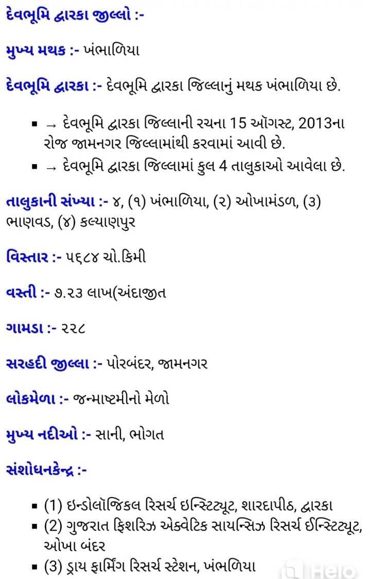 💯 GPSC તૈયારી - દેવભૂમિ દ્વારકા જીલ્લો : મુખ્ય મથક : - ખંભાળિયા દેવભૂમિ દ્વારકા : - દેવભૂમિ દ્વારકા જિલ્લાનું મથક ખંભાળિયા છે . - દેવભૂમિ દ્વારકા જિલ્લાની રચના 15 ઑગસ્ટ , 2013ના રોજ જામનગર જિલ્લામાંથી કરવામાં આવી છે . : - - દેવભૂમિ દ્વારકા જિલ્લામાં કુલ 4 તાલુકાઓ આવેલા છે . તાલુકાની સંખ્યા : - ૪ , ( ૧ ) ખંભાળિયા , ( ૨ ) ઓખામંડળ , ( ૩ ) ભાણવડ , ( ૪ ) કલ્યાણપુર વિસ્તાર : - પ૬૮૪ ચો . કિમી વસ્તી : - ૭ . ૨૩ લાખ ( અંદાજીત ગામડા : - ૨૨૮ સરહદી જીલ્લા : - પોરબંદર , જામનગર લોકમેળા : - જન્માષ્ટમીનો મેળો મુખ્ય નદીઓ : - સાની , ભોગત સંશોધનકેન્દ્ર - * ( 1 ) ઇન્ડોલૉજિકલ રિસર્ચ ઇન્સ્ટિટ્યૂટ , શારદાપીઠ , દ્વારકા ( 2 ) ગુજરાત ફિશરિઝ એક્વેટિક સાયન્સિઝ રિસર્ચ ઈન્સ્ટિટ્યૂટ , ઓખા બંદર ( 3 ) ડ્રાય ફાર્મિંગ રિસર્ચ સ્ટેશન , ખંભળિયા - ShareChat