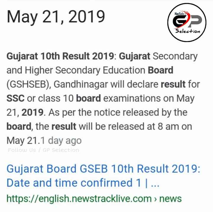 💯 GPSC તૈયારી - YouTube May 21 , 2019 Selection Gujarat 10th Result 2019 : Gujarat Secondary and Higher Secondary Education Board ( GSHSEB ) , Gandhinagar will declare result for SSC or class 10 board examinations on May 21 , 2019 . As per the notice released by the board , the result will be released at 8 am on May 21 . 1 day ago Follow us / GP Selection Gujarat Board GSEB 10th Result 2019 : Date and time confirmed 1   . . . https : / / english . newstracklive . com > news - ShareChat