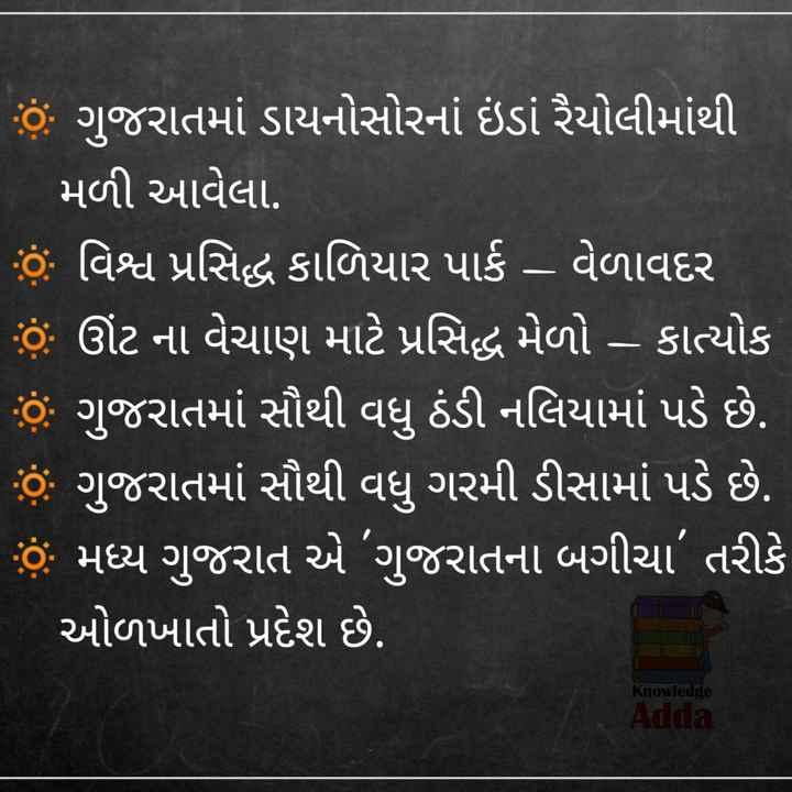 💯 GPSC તૈયારી - 6 ગુજરાતમાં ડાયનોસોરનાં ઇંડાં રૈયોલીમાંથી મળી આવેલા . ' છે . વિશ્વ પ્રસિદ્ધ કાળિયાર પાર્ક – વેળાવદર ' હું ઊંટ ના વેચાણ માટે પ્રસિદ્ધ મેળો – કાત્યોક   હું ગુજરાતમાં સૌથી વધુ ઠંડી નલિયામાં પડે છે . છે . ગુજરાતમાં સૌથી વધુ ગરમી ડીસામાં પડે છે . છું મધ્ય ગુજરાત એ ગુજરાતના બગીચા ' તરીકે ઓળખાતો પ્રદેશ છે . Knowledge Adda - ShareChat