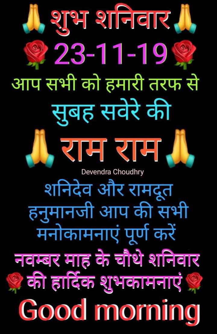 🌞 Good Morning🌞 - शुभ शनिवार 23 - 11 - 19 , आप सभी को हमारी तरफ से सुबह सवेरे की राम राम शनिदेव और रामदूत हनुमानजी आप की सभी मनोकामनाएं पूर्ण करें नवम्बर माह के चौथे शनिवार की हार्दिक शुभकामनाएं । Good morning Devendra Choudhry , - ShareChat