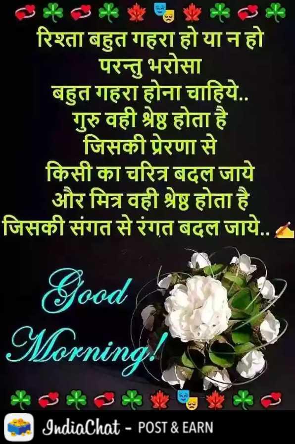 🌞 Good Morning🌞 - रिश्ता बहुत गहरा हो या न हो परन्तु भरोसा बहुत गहरा होना चाहिये . . गुरु वही श्रेष्ठ होता है _ जिसकी प्रेरणा से किसी का चरित्र बदल जाये और मित्र वही श्रेष्ठ होता है जिसकी संगत से रंगत बदल जाये . . Good Morning ! IndiaChat - POST & EARN - ShareChat