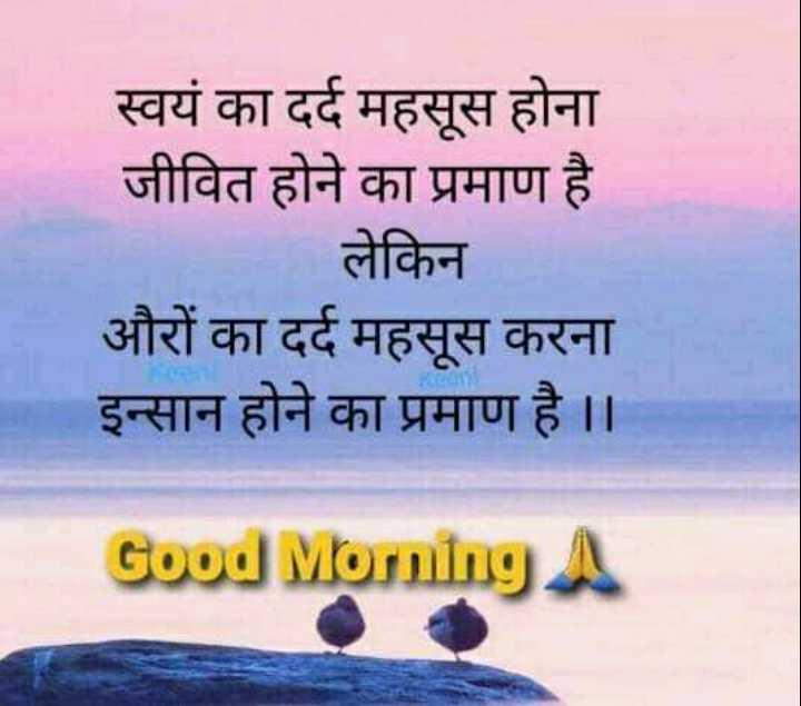 🌅 Good Morning - स्वयं का दर्द महसूस होना जीवित होने का प्रमाण है लेकिन औरों का दर्द महसूस करना इन्सान होने का प्रमाण है । । Good Morning A - ShareChat