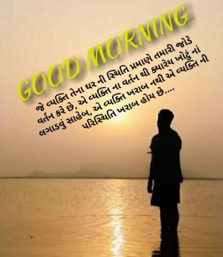 🌅 Good Morning - MORNING D જે વ્યક્તિ તેના ઘર ની સ્થિતિ પ્રમાણે તમારી જોડે વર્તન કરે છે , એ વ્યક્તિ ના વર્તન થી ક્યારેય ખોટું નાં લગાડવું સાહેબ , એ વ્યક્તિ ખરાબ નથી એ વ્યક્તિ ની પરિસ્થિતિ ખરાબ હોય છે . . . . - ShareChat