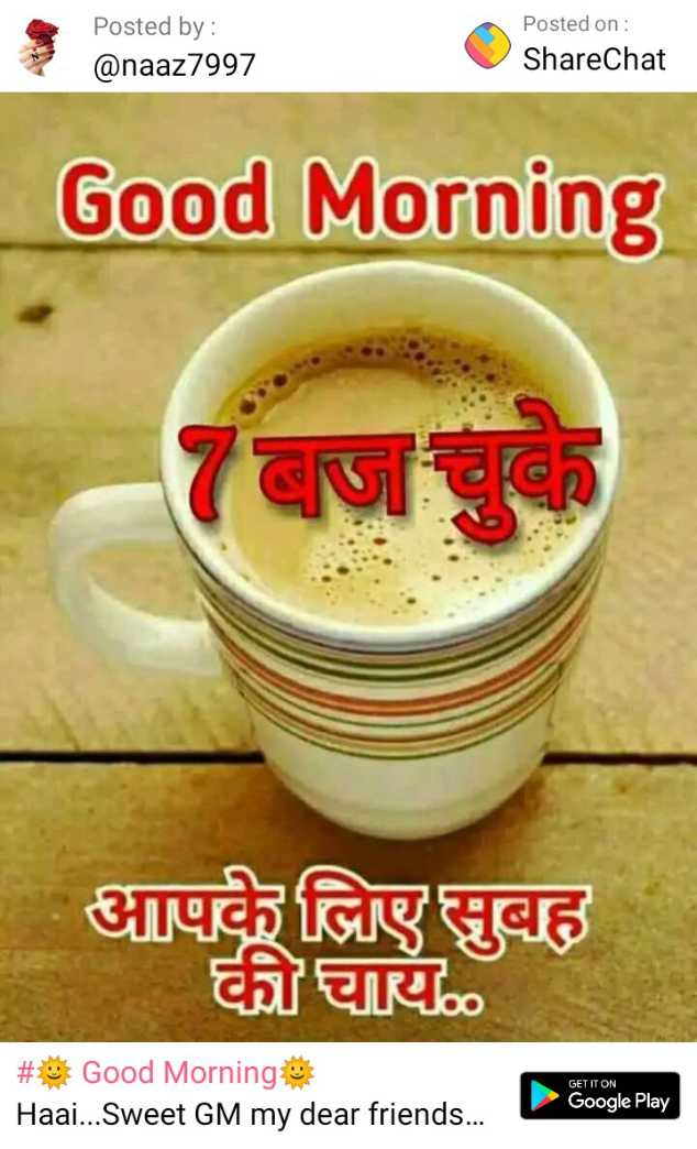 🌞 Good Morning🌞 - Posted by : @ naaz7997 Posted on : ShareChat Good Morning आपके लिए सुबह की चाय . . GET IT ON # Good Morning Haai . . . Sweet GM my dear friends Google Play - ShareChat