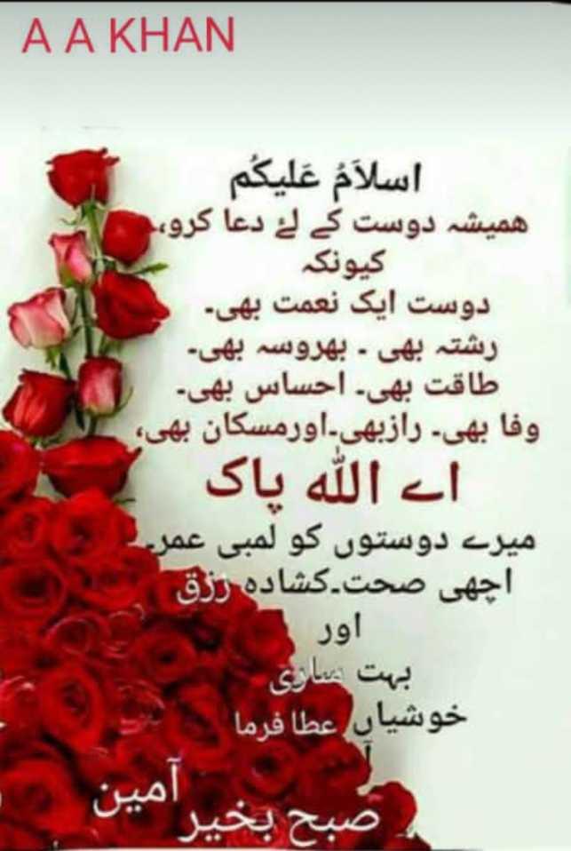 🌞 Good Morning🌞 - AA KHAN اسلام علیکم همیشه دوست کے لۓ دعا کرو ، کیونکہ دوست ایک نعمت بھی ۔ رشتہ بھی . بهروسہ بھی ۔ طاقت بھی ۔ احساس بھی ۔ وفا بھی ۔ رازبھی ۔ اورمسکان بھی اے الله پاک میرے دوستوں کو لمبی عمر اچھی صحت . کشادہ رزق اور بہت ماری خوشیاں عطا فرما صبح بخیر آمین - ShareChat