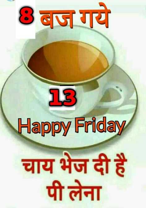 🌞 Good Morning🌞 - 8 बज गये 13 Happy Friday चाय भेज दी है पी लेना - ShareChat