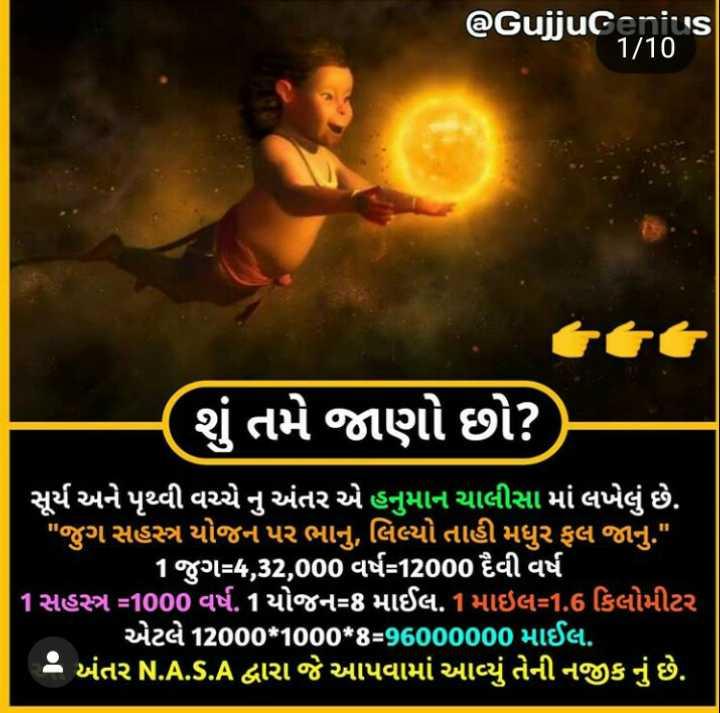 🌅 Good Morning - @ Gujjucano ' s શું તમે જાણો છો ? ) સૂર્ય અને પૃથ્વી વચ્ચે નુ અંતર એ હનુમાન ચાલીસા માં લખેલું છે . ' જુગ સહસ્ત્ર યોજન પર ભાનુ , લિલ્યો તાહી મધુર ફલ જાનુ . 1જુગ = 4 , 32 , 000 વર્ષ = 12000 દૈવી વર્ષ 1સહસ્ત્ર = 1000 વર્ષ . 1યોજન = 8 માઈલ . 1માઇલ = 1 . 6 કિલોમીટર ' એટલે 12000 * 1000 * 4 = 96000000 માઈલ . 2 અંતર N . A . s . A દ્વારા જે આપવામાં આવ્યું તેની નજીક નું છે . - ShareChat