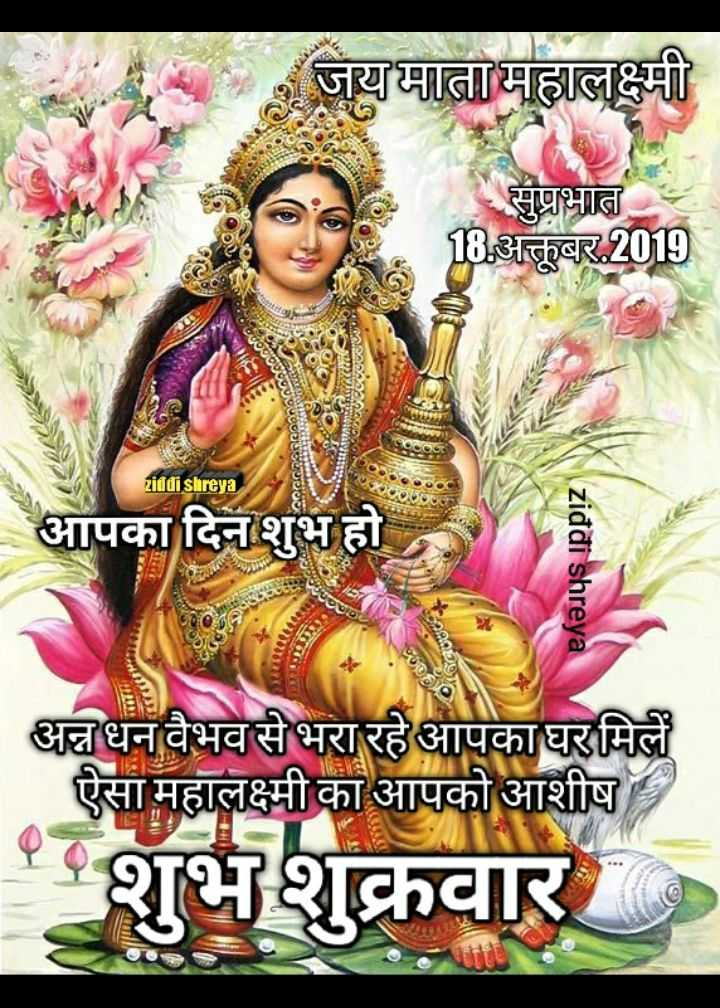 🌞 Good Morning🌞 - जय माता महालक्ष्मी सुप्रभात । 18 अक्तूबर , 2019 4519000000 ORGARArcoanee ziddi shreya आपका दिन शुभ हो ziddi shreya CUomIONAL 500296 अन्न धन वैभव से भरा रहे आपकाघर मिलें ऐसा महालक्ष्मी का आपको आशीष शुभशुक्रवार - ShareChat