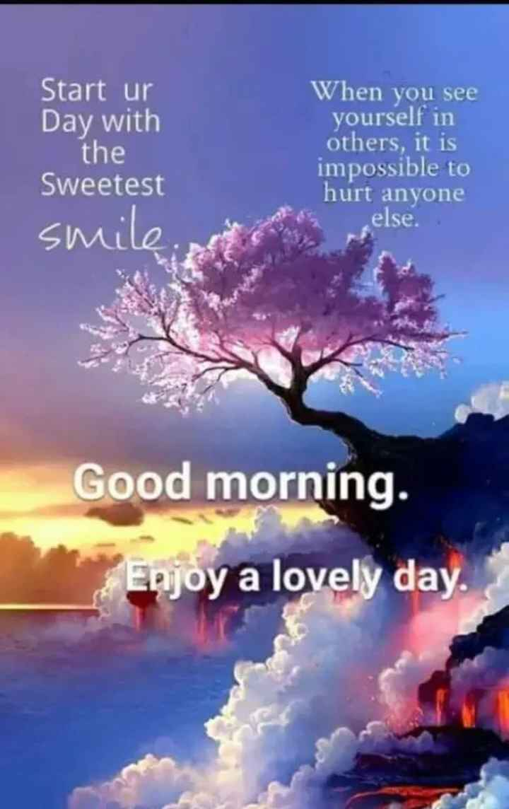 🌞 Good Morning🌞 - Start ur Day with the Sweetest smile When you see yourself in others , it is impossible to hurt anyone else . Good morning . Enjoy a lovely day . - ShareChat