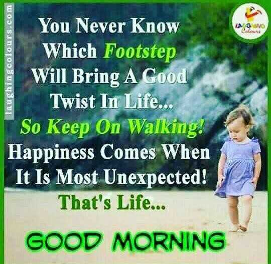 🌅 Good Morning - WGUNG Taughingcolours . com You Never Know Which Footstep Will Bring A Good Twist In Life . . . So Keep On Walking ! Happiness Comes When It Is Most Unexpected ! That ' s Life . . . GOOD MORNING - ShareChat