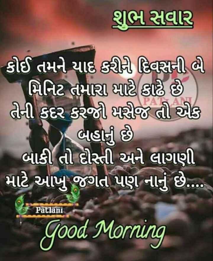 🌅 Good Morning - શુભ સવાર , કોઈ તમને યાદ કરીરી દિવસની બી - મિનિટ તમારા માટે કાઢે છે ) તેની કદર કરજી કાસજ તી એક ( ) બહાનું છે . | બાકી તો દોસ્તી અને લાગણી માટે આખુ જગત પણ નાનું છે . . . . Patlani Good Morning - ShareChat