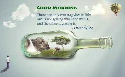🌞 Good Morning🌞 - GOOD MORNING There are only two tragedies in life : one is not getting what one wants , and the other is getting it . - Oscar Wilde - ShareChat