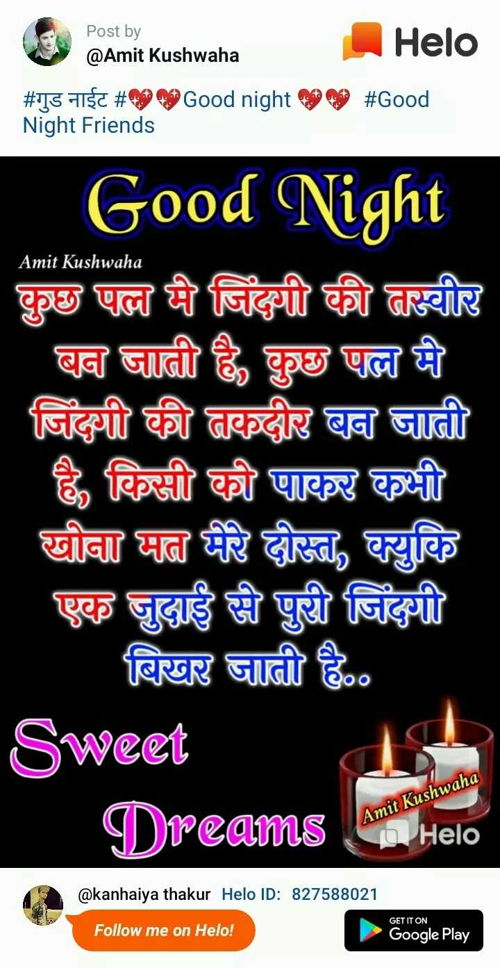 🌞 Good Morning🌞 - Post by @ Amit Kushwaha amik kushwała | # गुड नाईट # Night Friends Good night 0000 # Good Amit Kushwaha Good Night कुछ पल मी जिंदगी की तस्वीर बन जाती है , कुछ पल मे जिंदगी की तकदीर बन जाती है , किसी को पाकर कभी खोना मन मेरे दोस्त , क्युकि एक जुदाई से पुरी जिंदगी बिखर जाती है . . Sweet Dreams Amit Kushwaha @ kanhaiya thakur ID : 827588021 Follow me on ! GET IT ON Google Play - ShareChat