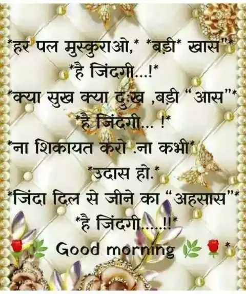 """🌞 Good Morning🌞 - हर पल मुस्कुराओ , * * बड़ी खास है जिंदगी . . . ! * ' क्या सुख क्या दुःख , बड़ी """" आस * है जिंदगी . . . ! ना शिकायत करो ना कभी Ed उदास हो . जिंदा दिल से जीने का """" अहसास ' है जिंदगी . . . ! ! Good morning - ShareChat"""