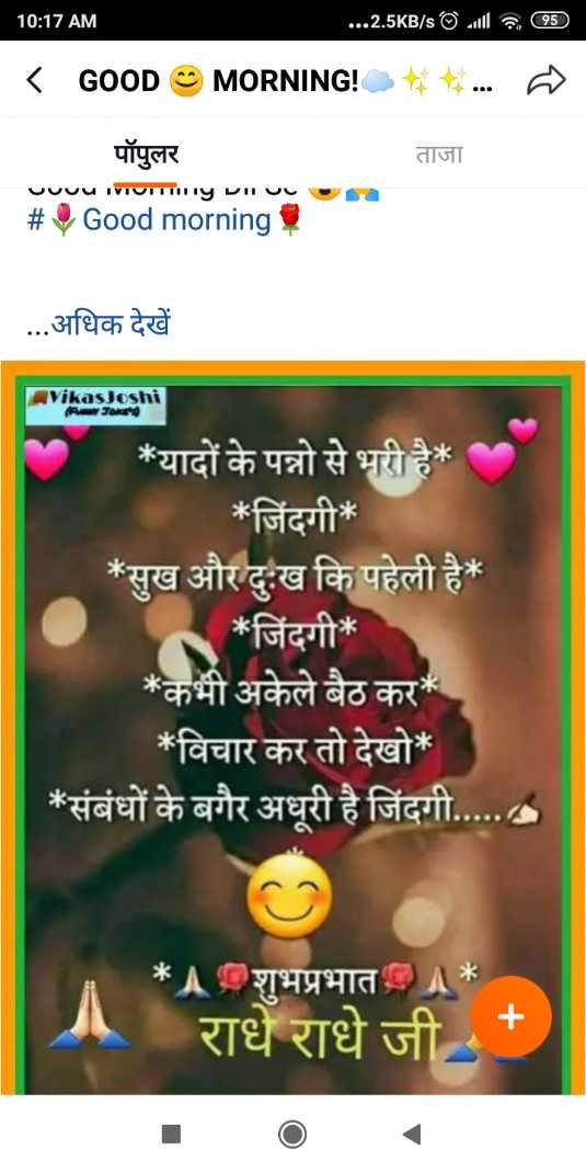🌞 Good Morning🌞 - 10 : 17 AM . . . . 2 . 5KB / s© will a 95 ) MORNING ! * . . . < GOOD ताजा पॉपुलर uuuu TVIVITTY viru # Good morning , . . . अधिक देखें Vikas Joshi * यादों के पन्नो से भरी है * * जिंदगी * * सुख और दुःख कि पहेली है * * जिंदगी * * कभी अकेले बैठ कर * * विचार कर तो देखो * * संबंधों के बगैर अधूरी है जिंदगी . . . . . . * शुभप्रभात राधे राधे जी + - ShareChat