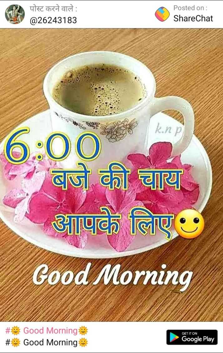 🌞 Good Morning🌞 - पोस्ट करने वाले : @ 26243183 Posted on : ShareChat k . np 6 : 00 - बजे की चाय आपके लिए Good Morning GET IT ON # * Good Mornings # Good Morning Google Play - ShareChat