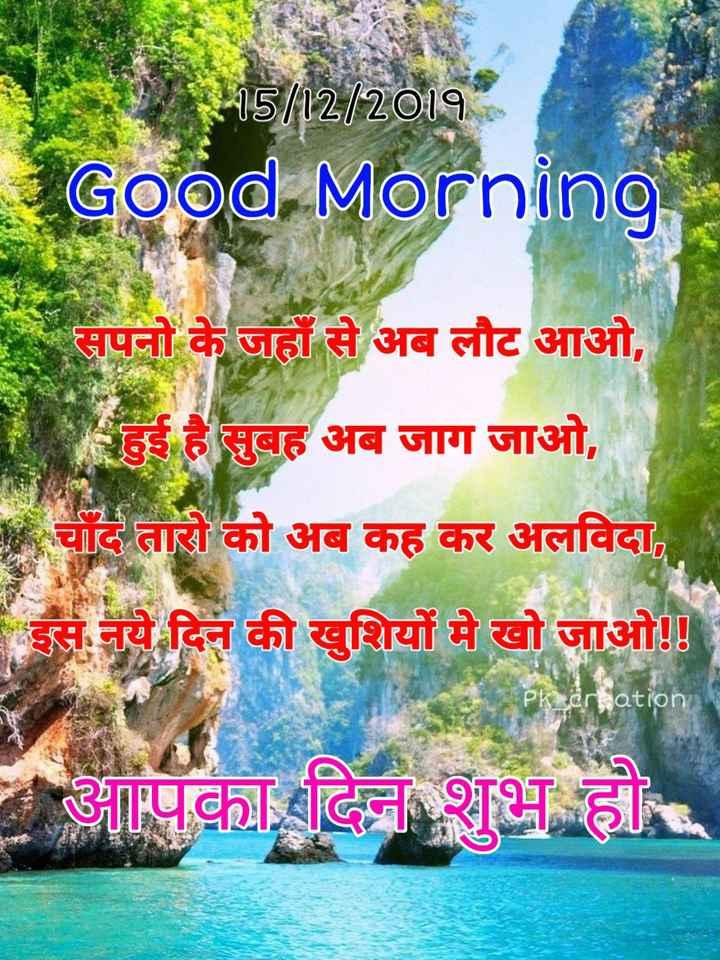 🌞 Good Morning🌞 - 15 / 12 / 2019 Good Morning सपनो के जहाँ से अब लौट आओ , हुई है सुबह अब जाग जाओ , * चाँद तारो को अब कह कर अलविदा , इस नये दिन की खुशियों मे खो जाओ ! ! pk _ creation आपका दिन शुभ हो - ShareChat