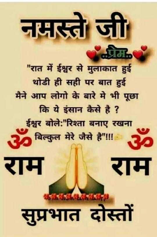 🌞Good Morning🌞 - नमस्ते जी प्र रात में ईश्वर से मुलाकात हुई थोडी ही सही पर बात हुई मैने आप लोगो के बारे में भी पूछा कि ये इंसान कैसे है ? ईश्वर बोले : रिश्ता बनाए रखना । ॐ बिल्कुल मेरे जैसे है ! ! ॐ राम राम सुप्रभात दोस्तों - ShareChat