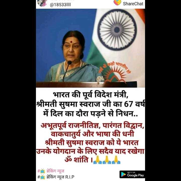 🌞Good Morning🌞 - ( @ 18533 | | IL ShareChat 3 भारत भारत की पूर्व विदेश मंत्री , श्रीमती सुषमा स्वराज जी का 67 वर्ष में दिल का दौरा पड़ने से निधन . . अभूतपूर्व राजनीतिज्ञ , पारंगत विद्वान , वाकचातुर्य और भाषा की धनी श्रीमती सुषमा स्वराज को ये भारत उनके योगदान के लिए सदैव याद रखेगा | ॐ शांति । # , ब्रेकिंग न्यूज # ब्रेकिंग न्यूज R . I . P । * Google Play - ShareChat