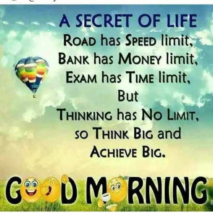 🌞Good Morning🌞 - A SECRET OF LIFE ROAD has SPEED limit , BANK has MONEY limit , Exam has Time limit , But THINKING has NO LIMIT , SO THINK Bir and ACHIEVE BIG . GODM RNING - ShareChat
