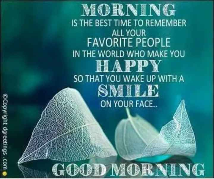 🌞 Good Morning🌞 - MORNING IS THE BEST TIME TO REMEMBER ALL YOUR FAVORITE PEOPLE IN THE WORLD WHO MAKE YOU HAPPY SO THAT YOU WAKE UP WITH A ON YOUR FACE . . © Copyright dgreetings . com @ GOOD MORNING - ShareChat