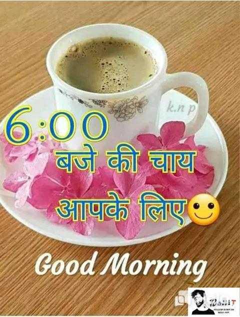 🌞 Good Morning🌞 - k . np 6 : 00 - बजे की चाय आपके लिए Good Morning - ShareChat