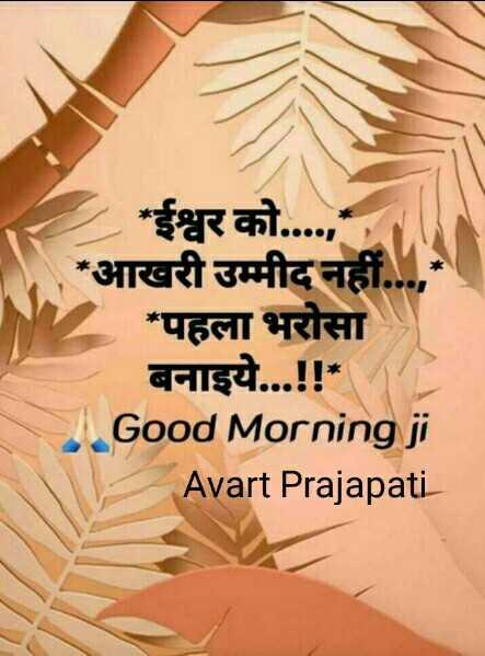 🌞 Good Morning🌞 - * ईश्वर को . . . . , * आखरी उम्मीद नहीं . * पहला भरोसा बनाइये . . . ! ! * Good Morning ji Avart Prajapati - ShareChat