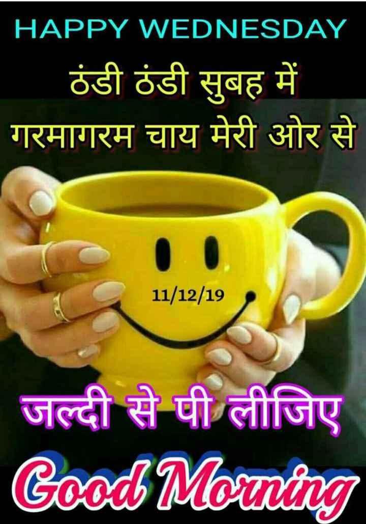 🌞 Good Morning🌞 - HAPPY WEDNESDAY ठंडी ठंडी सुबह में गरमागरम चाय मेरी ओर से 11 / 12 / 19 जल्दी से पी लीजिए Good Morning - ShareChat