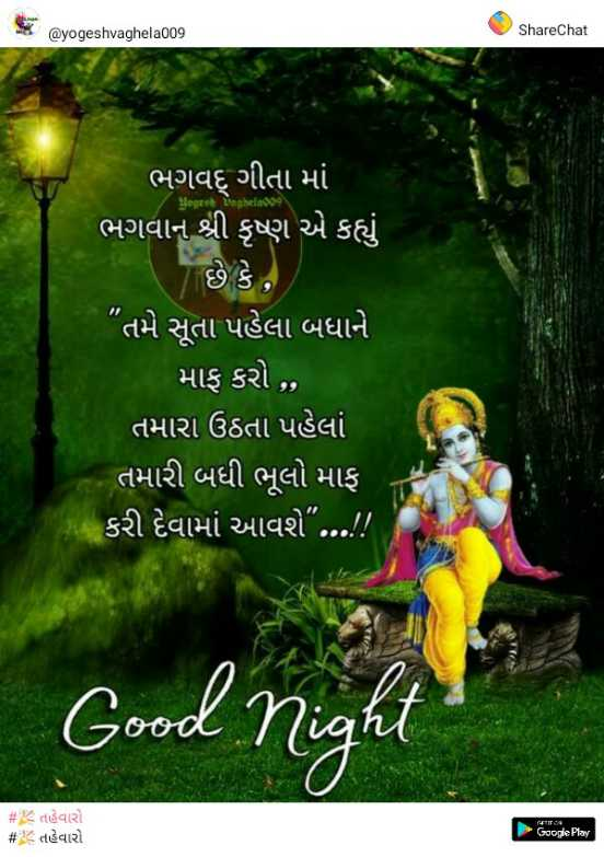 "📱 Good Night સ્ટેટ્સ - @ yogeshvaghela009 ShareChat Best ભગવદ્ ગીતા માં ભગવાન શ્રી કૃષ્ણ એ કહ્યું છે કે , તમે સૂતા પહેલા બધાને માફ કરો , , તમારા ઉઠતા પહેલાં તમારી બધી ભૂલો માફ કરી દેવામાં આવશે "" ! ! 7CC Good r # 6 તહેવારો # તહેવારો - ShareChat"