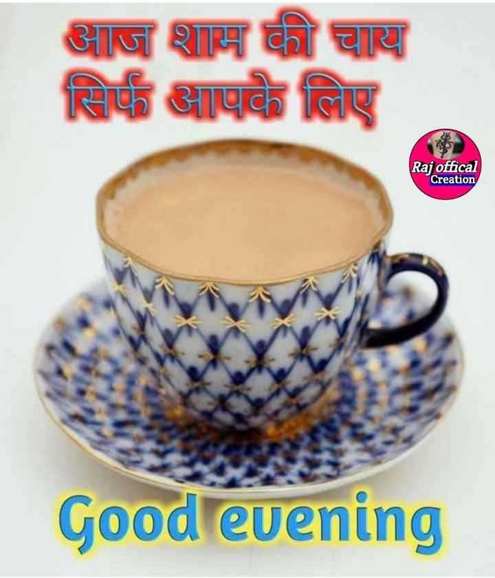 Good evening - आज शाम की चाय सिर्फ आपके लिए Raj offical Creation Good evening - ShareChat