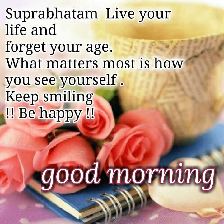 Good morning - Suprabhatam Live your life and forget your age . What matters most is how you see yourself . Keep smiling ! ! Be happy ! ! good morning - ShareChat