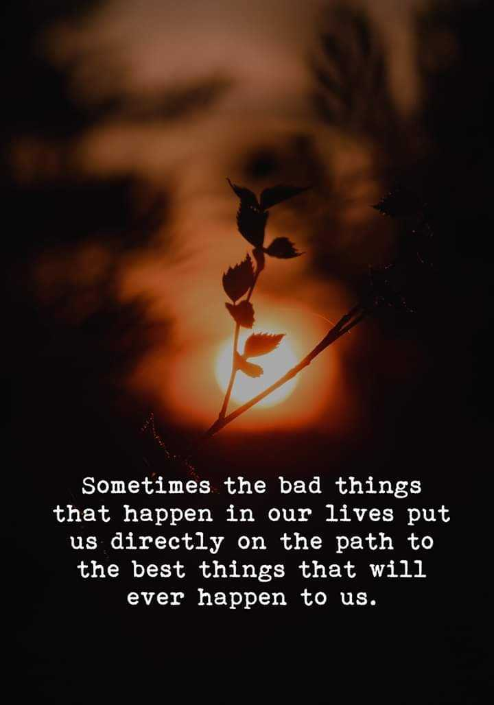 Good morning - Sometimes the bad things that happen in our lives put us directly on the path to the best things that will ever happen to us . - ShareChat