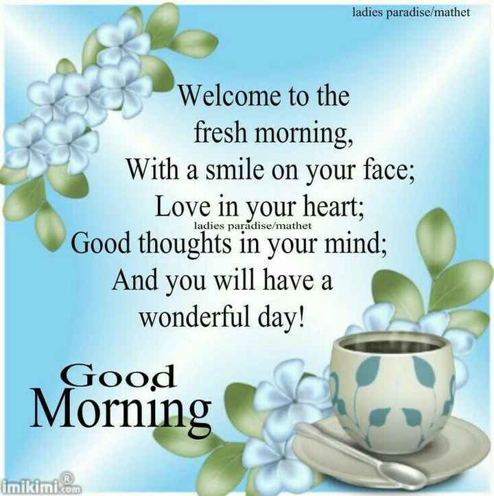 Good morning - ladies paradise / mathet Welcome to the fresh morning , With a smile on your face ; Love in your heart ; Good thoughts in your mind ; And you will have a wonderful day ! ladies paradise / mathet Good Morning Morning imikimi . com - ShareChat