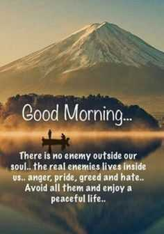 Good morning - Good Morning . . . There is no enemy outside our soul . . the real enemies lives inside us . . anger , pride , greed and hate . . Avoid all them and enjoy a peaceful life . . - ShareChat