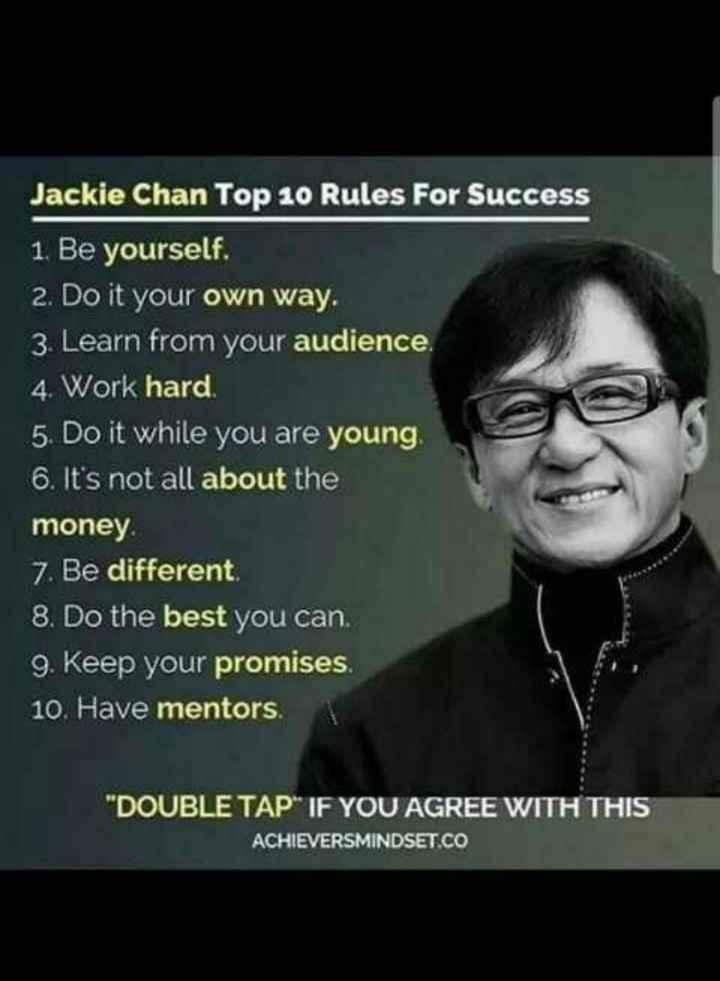 HBD ஜாக்கி சான் - Jackie Chan Top 10 Rules For Success 1 . Be yourself . 2 . Do it your own way . 3 . Learn from your audience . 4 . Work hard . 5 . Do it while you are young 6 . It ' s not all about the money 7 . Be different 8 . Do the best you can . 9 . Keep your promises . 10 . Have mentors . DOUBLE TAP IF YOU AGREE WITH THIS ACHIEVERSMINDSET . CO - ShareChat