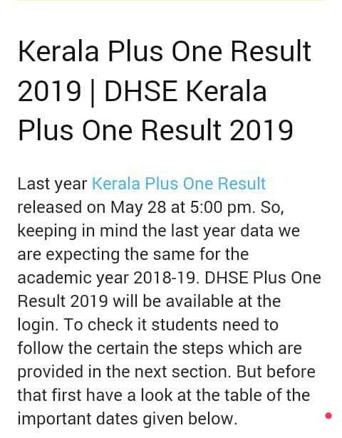 HSE RESULT - Kerala Plus One Result 2019 | DHSE Kerala Plus One Result 2019 Last year Kerala Plus One Result released on May 28 at 5 : 00 pm . So , keeping in mind the last year data we are expecting the same for the academic year 2018 - 19 . DHSE Plus One Result 2019 will be available at the login . To check it students need to follow the certain the steps which are provided in the next section . But before that first have a look at the table of the important dates given below . - ShareChat