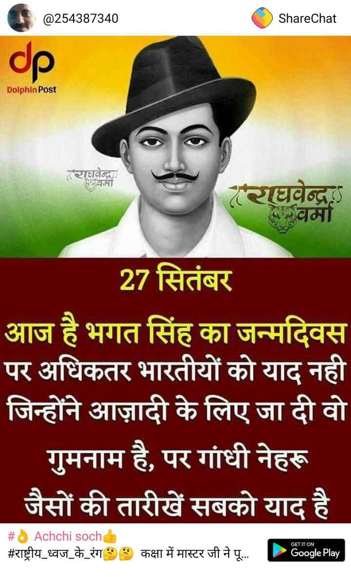 🎂 Happpy Birthday Google - @ 254387340 ShareChat CD Dolphin Post राघवेन्द्र वर्मा राघवेन्द्र वर्मा 27 सितंबर आज है भगत सिंह का जन्मदिवस पर अधिकतर भारतीयों को याद नही जिन्होंने आज़ादी के लिए जा दी वो _ _ _ _ गुमनाम है , पर गांधी नेहरू जैसों की तारीखें सबको याद है # Achchi sochb # राष्ट्रीय ध्वज _ के _ रंग GET IT ON कक्षा में मास्टर जी ने पू . . . Google Play - ShareChat