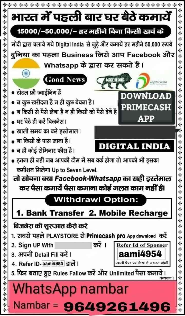 🎂 Happy Birthday AbRam 🎉🎈🍬 - भारत में पहली बार घर बैठे कमायें 15000 / - 50 , 000 / - हर महीने बिना किसी खर्च के मोदी द्वारा चलाये गये Digital India से जुड़े और कमायें हर महीने 50 , 000 रूपये दुनिया का पहला Business जिसे आप Facebook और Whatsapp के द्वारा कर सकते हैं । Good News MAKE IN INDIA Digital India C R D igital India • टोटल फ्री ज्वाईनिंग हैं । DOWNLOAD • न कुछ खरीदना है न ही कुछ बेचना है । • न किसी से पैसे लेना है न ही किसी को पैसे देने हैं । PRIMECASH • घर बैठे ही करें बिजनेस । APP * • खाली समय का करें इस्तेमाल । ॐ • ना किसी के पास जाना है । * • न ही कोई सेमिनार फीस है । DIGITAL INDIA • इतना ही नहीं जब आपकी टीम में सब वर्क होगा तो आपको भी इसका batera factory Up to Seven Level . तो सोचना क्या Facebook - Whatsapp का सही इस्तेमाल कर पैसा कमायें पैसा कमाना कोई गलत काम नहीं है ।   Withdrawl Option : । 1 . Bank Transfer 2 . Mobile Recharge बिजनेस की शुरूआत कैसे करे     1 . सबसे पहले PLAYSTORE से Primecash pro App download करें   2 . Sign UP With   3 . अपनी Detail F ॥ करें । aami4954   4 . Refer ID - aami4954 डालें । 5 . फिर बताए हुए Rules Fallow करें और Unlimited पैसा कमायें । WhatsApp nambar Nambar = 9649261496 Refer Id of Sponser खाली पेपर पर लिख लें जरूरत पड़ेगी धन्यवाद ! - ShareChat