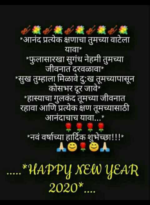 🎉Happy New Year - * आनंद प्रत्येक क्षणाचा तुमच्या वाटेला यावा * * फुलासारखा सुगंध नेहमी तुमच्या जीवनात दरवळावा * * सुख तुम्हाला मिळावे दु : ख तूमच्यापासून कोसभर दूर जावे ' हास्याचा गुलकंद तूमच्या जीवनात रहावा आणि प्रत्येक क्षण तूमच्यासाठी आनंदाचाच यावा . . . * ' ' नवं वर्षाच्या हार्दिक शुभेच्छा ! ! ! * AO . OA . . . . * HAPPY NEW YEAR 2020 * . . . . - ShareChat