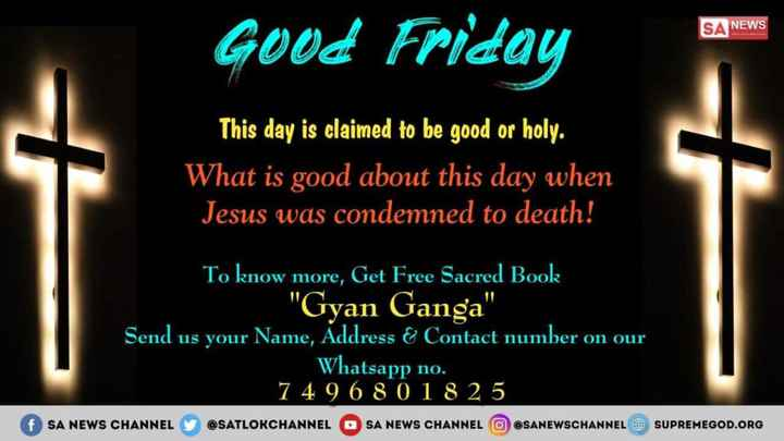 🥚Happy easter - SA NEWS Good Friday This day is claimed to be good or holy . What is good about this day when Jesus was condemned to death ! To know more , Get Free Sacred Book Gyan Ganga Send us your Name , Address & Contact number on our Whatsapp no . 74 9 6 8 0 18 25 SA NEWS CHANNEL @ SATLOKCHANNEL SA NEWS CHANNEL SANEWSCHANNEL @ SUPREMEGOD . ORG - ShareChat