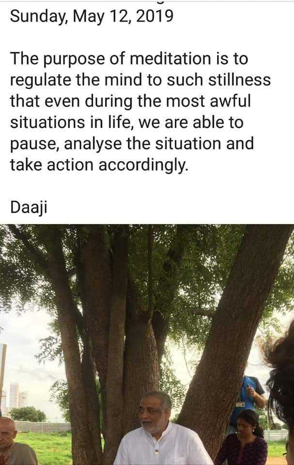 Heartfulness - Sunday , May 12 , 2019 The purpose of meditation is to regulate the mind to such stillness that even during the most awful situations in life , we are able to pause , analyse the situation and take action accordingly . Daaji - ShareChat