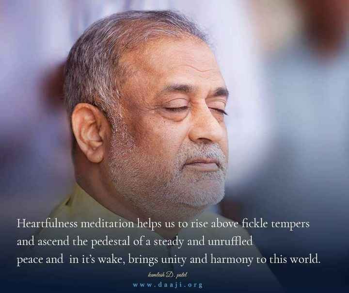 Heartfulness - Heartfulness meditation helps us to rise above fickle tempers and ascend the pedestal of a steady and unruffled peace and in it ' s wake , brings unity and harmony to this world . kamlesh D . patel www . da aji . org - ShareChat