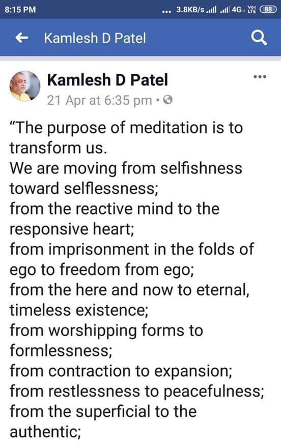Heartfulness - 8 : 15 PM . . . 3 . 8KB / s | 4G TY 88 + Kamlesh D Patel Kamlesh D Patel 21 Apr at 6 : 35 pm The purpose of meditation is to transform us . We are moving from selfishness toward selflessness ; from the reactive mind to the responsive heart ; from imprisonment in the folds of ego to freedom from ego ; from the here and now to eternal , timeless existence ; from worshipping forms to formlessness ; from contraction to expansion ; from restlessness to peacefulness ; from the superficial to the authentic ; - ShareChat
