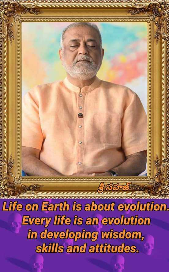 Heartfulness - Life on Earth is about evolution . Every life is an evolution in developing wisdom , skills and attitudes . - ShareChat