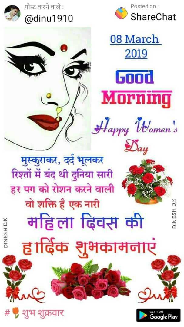 Hi - पोस्ट करने वाले : @ dinu1910 Posted on : ShareChat 08 March 2019 Good Morning Happy Women ' s Day मुस्कुराकर , दर्द भूलकर रिश्तों में बंद थी दुनिया सारी हर पग को रोशन करने वाली वो शक्ति है एक नारी ३ महिली दिवस की । हार्दिक शुभकामनाएं DINESH D . K DINESH D . K | # शुभ शुक्रवार GET IT ON Google Play - ShareChat