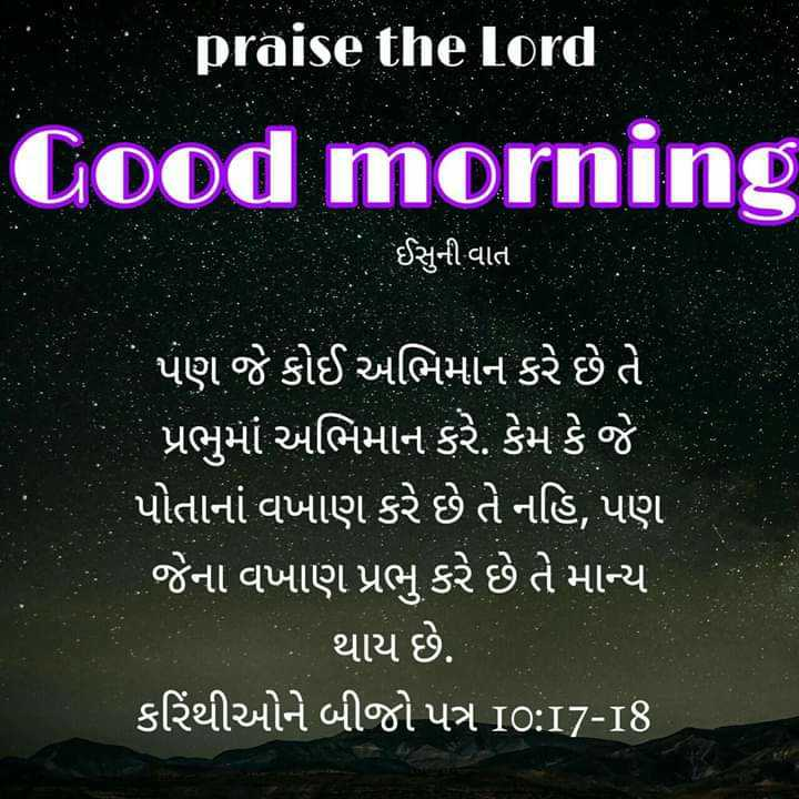 ⛪ Holy Jesus - praise the Lord Good morning ઈસુની વાત પણ જે કોઈ અભિમાન કરે છે તે ' પ્રભુમાં અભિમાન કરે . કેમ કે જે પોતાનાં વખાણ કરે છે તે નહિ , પણ જેના વખાણ પ્રભુ કરે છે તે માન્ય થાય છે . કરિંથીઓને બીજો પત્ર 10 : 17 - 18 - ShareChat