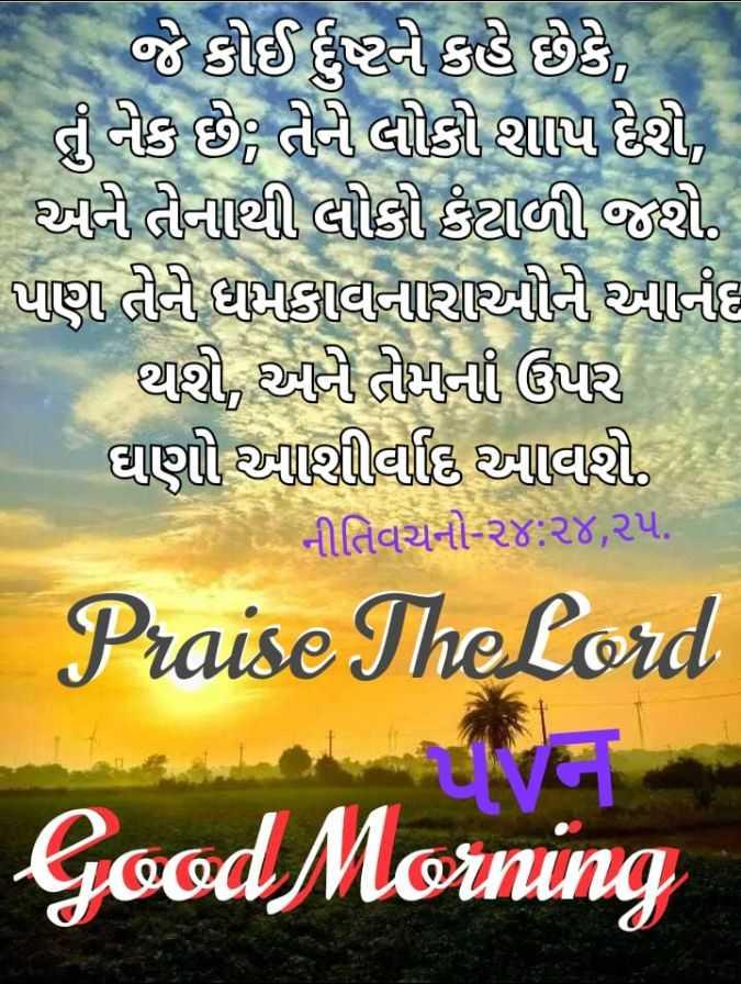 ⛪ Holy Jesus - - જે કોઈ દુને કહે છે કે , - તું નેક છે , તેની લોકી શાપ દેશી , આની તીનાથી લોકો કંટાળી જશે . પાણ તીન મકાવનારાઓનો આનંદ થશી , એની તમની ઉપર ઘણી આશીવાદ આવી , છે નીતિવચનો ૨૪ : ૨૪ , ૨૫ . Praise The Lord Good Morning - ShareChat