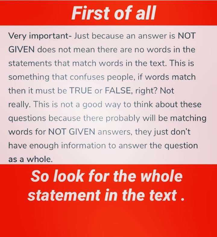📚 IELTS ਦੀ ਤਿਆਰੀ - First of all Very important - Just because an answer is NOT GIVEN does not mean there are no words in the statements that match words in the text . This is something that confuses people , if words match then it must be TRUE or FALSE , right ? Not really . This is not a good way to think about these questions because there probably will be matching words for NOT GIVEN answers , they just don ' t have enough information to answer the question as a whole . So look for the whole statement in the text . - ShareChat