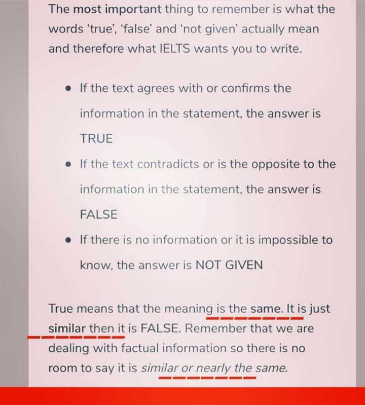 📚 IELTS ਦੀ ਤਿਆਰੀ - The most important thing to remember is what the words ' true ' , ' false ' and ' not given ' actually mean and therefore what IELTS wants you to write . • If the text agrees with or confirms the information in the statement , the answer is TRUE If the text contradicts or is the opposite to the information in the statement , the answer is FALSE If there is no information or it is impossible to know , the answer is NOT GIVEN True means that the meaning is the same . It is just similar then it is FALSE . Remember that we are dealing with factual information so there is no room to say it is similar or nearly the same . - ShareChat